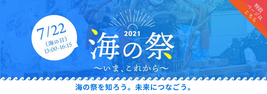 2021海の祭 いま、これから 7月22日(海の日)13:00〜16:15 特設ページはこちら